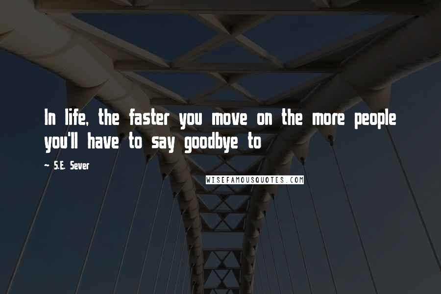 S E  Sever Quotes: In life, the faster you move on the more people