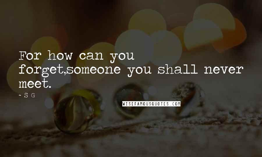S G Quotes: For how can you forget,someone you shall never meet.