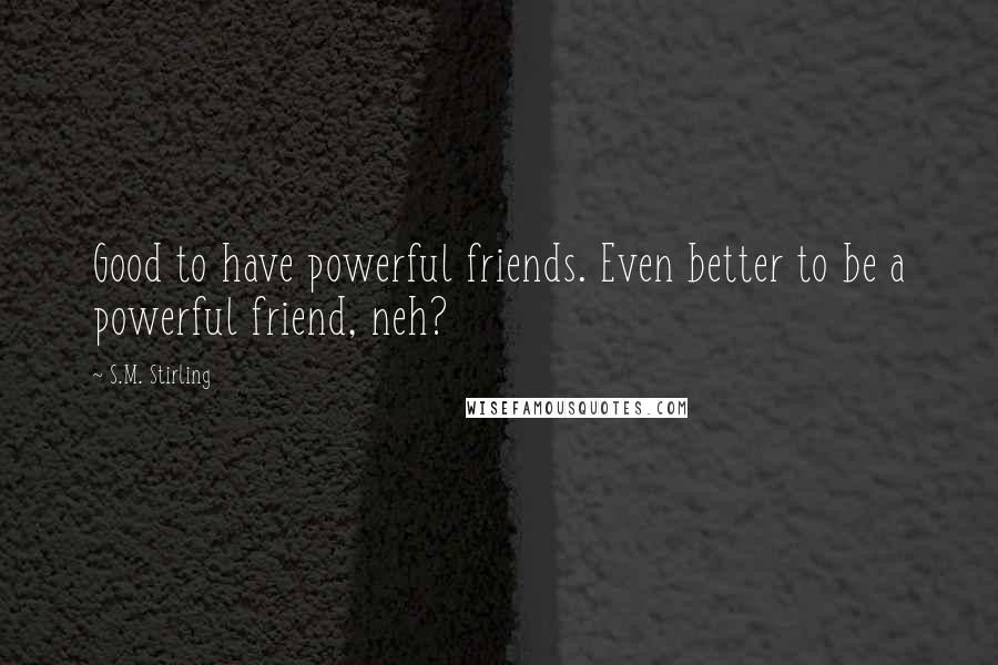 S.M. Stirling Quotes: Good to have powerful friends. Even better to be a powerful friend, neh?