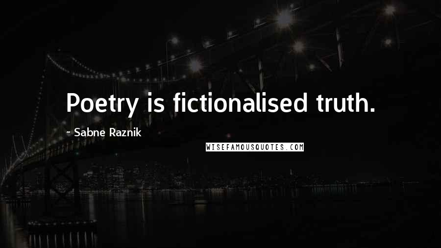 Sabne Raznik Quotes: Poetry is fictionalised truth.