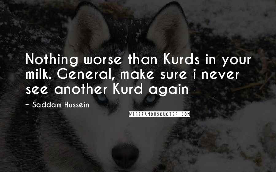 Saddam Hussein Quotes: Nothing worse than Kurds in your milk. General, make sure i never see another Kurd again