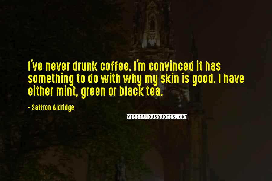 Saffron Aldridge Quotes: I've never drunk coffee. I'm convinced it has something to do with why my skin is good. I have either mint, green or black tea.