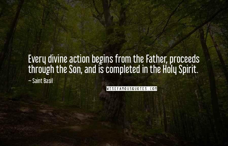 Saint Basil Quotes: Every divine action begins from the Father, proceeds through the Son, and is completed in the Holy Spirit.