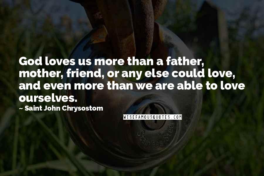Saint John Chrysostom Quotes: God loves us more than a father, mother, friend, or any else could love, and even more than we are able to love ourselves.