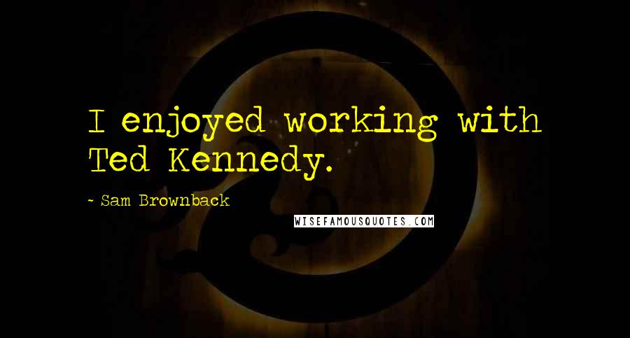 Sam Brownback Quotes: I enjoyed working with Ted Kennedy.
