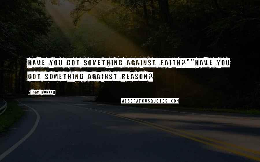 "Sam Hunter Quotes: Have you got something against faith?""""Have you got something against reason?"