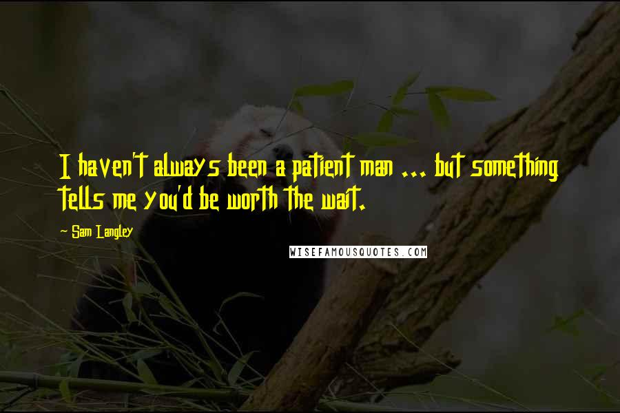 Sam Langley Quotes: I haven't always been a patient man ... but something tells me you'd be worth the wait.