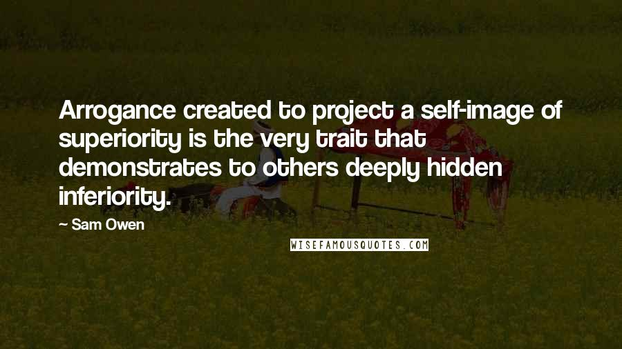 Sam Owen Quotes: Arrogance created to project a self-image of superiority is the very trait that demonstrates to others deeply hidden inferiority.