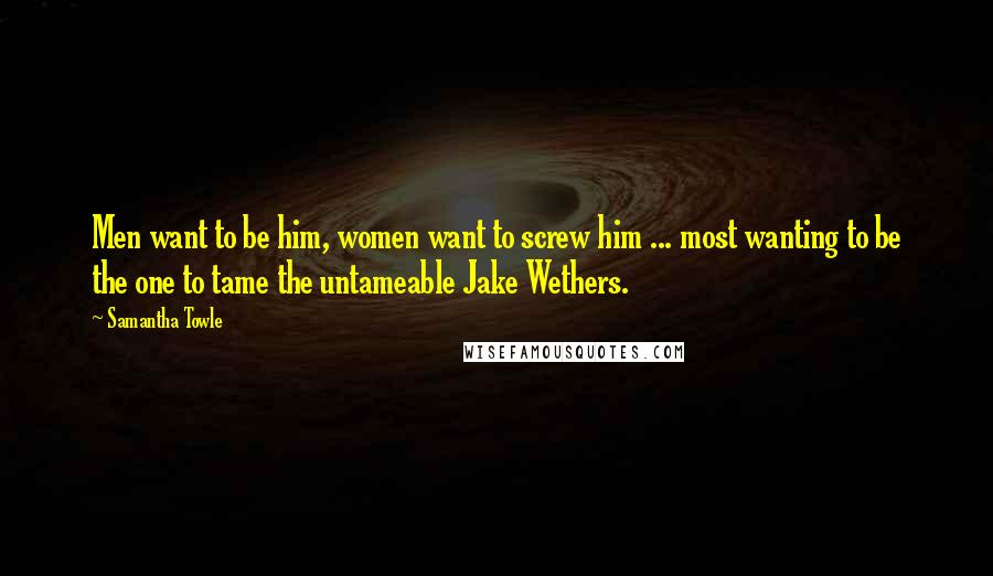Samantha Towle Quotes: Men want to be him, women want to screw him ... most wanting to be the one to tame the untameable Jake Wethers.