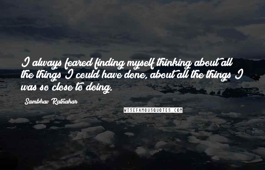 Sambhav Ratnakar Quotes: I always feared finding myself thinking about all the things I could have done, about all the things I was so close to doing.