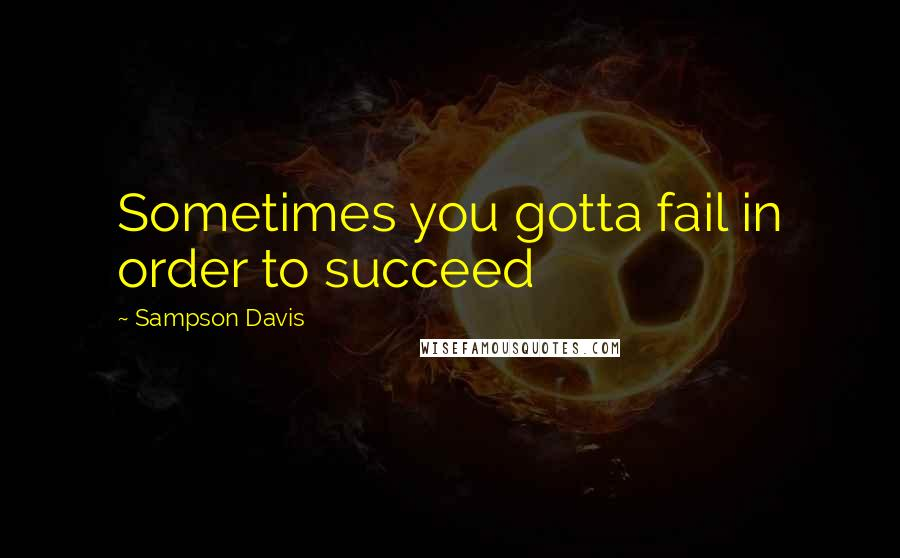 Sampson Davis Quotes: Sometimes you gotta fail in order to succeed