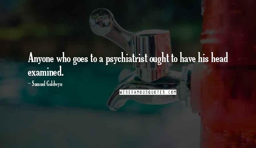 Samuel Goldwyn Quotes: Anyone who goes to a psychiatrist ought to have his head examined.