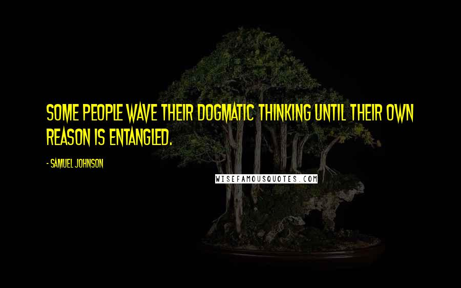Samuel Johnson Quotes: Some people wave their dogmatic thinking until their own reason is entangled.