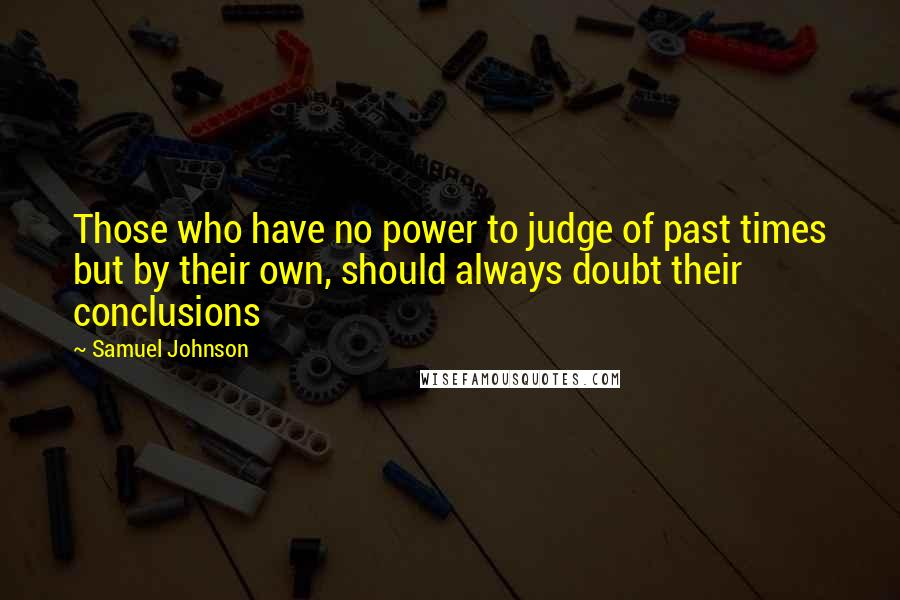 Samuel Johnson Quotes: Those who have no power to judge of past times but by their own, should always doubt their conclusions