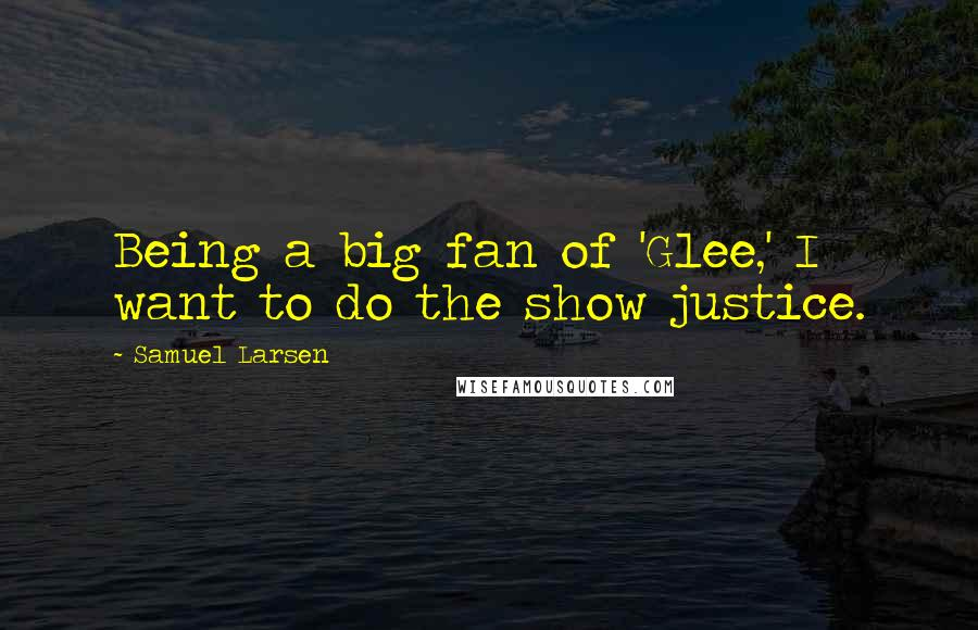 Samuel Larsen Quotes: Being a big fan of 'Glee,' I want to do the show justice.