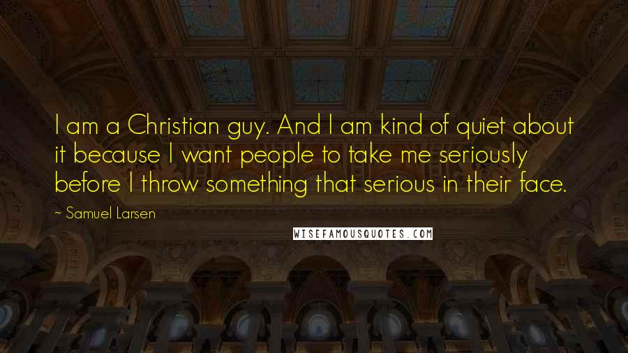 Samuel Larsen Quotes: I am a Christian guy. And I am kind of quiet about it because I want people to take me seriously before I throw something that serious in their face.