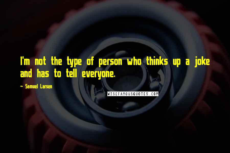 Samuel Larsen Quotes: I'm not the type of person who thinks up a joke and has to tell everyone.