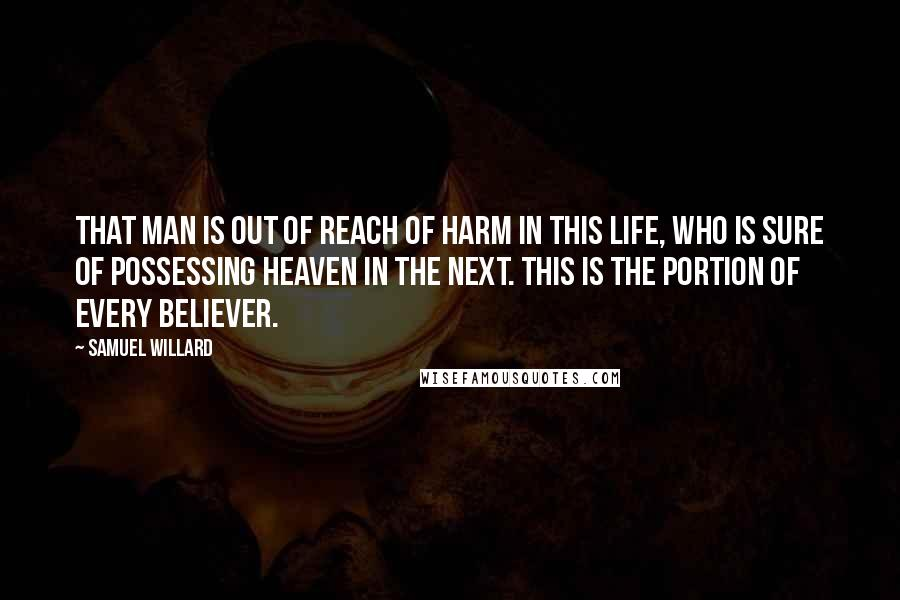 Samuel Willard Quotes: That man is out of reach of harm in this life, who is sure of possessing heaven in the next. This is the portion of every believer.