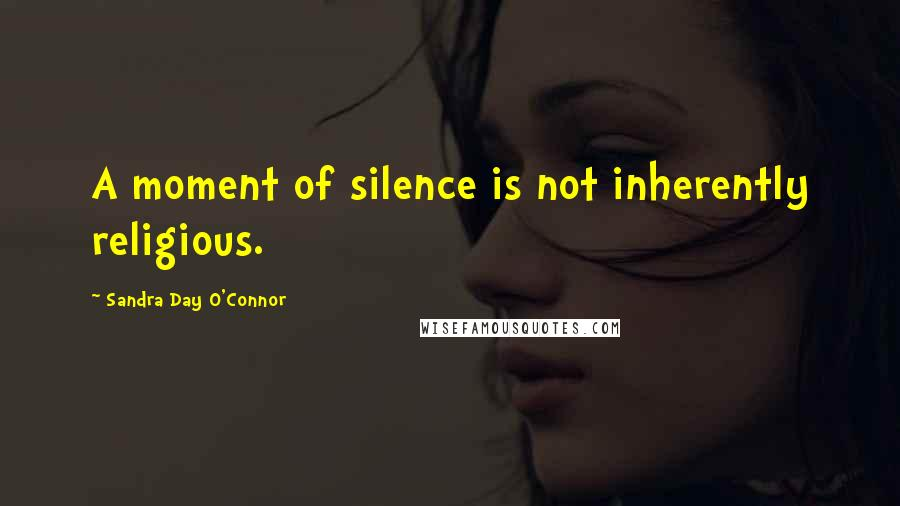Sandra Day O'Connor Quotes: A moment of silence is not inherently religious.