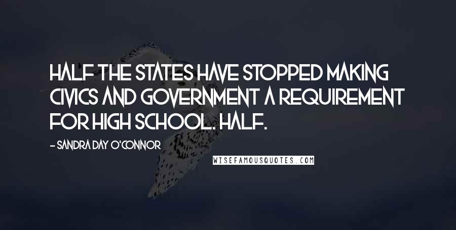 Sandra Day O'Connor Quotes: Half the states have stopped making civics and government a requirement for high school. Half.