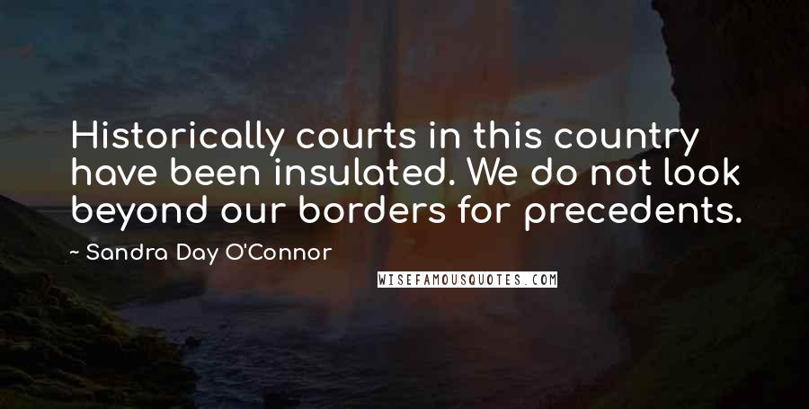 Sandra Day O'Connor Quotes: Historically courts in this country have been insulated. We do not look beyond our borders for precedents.