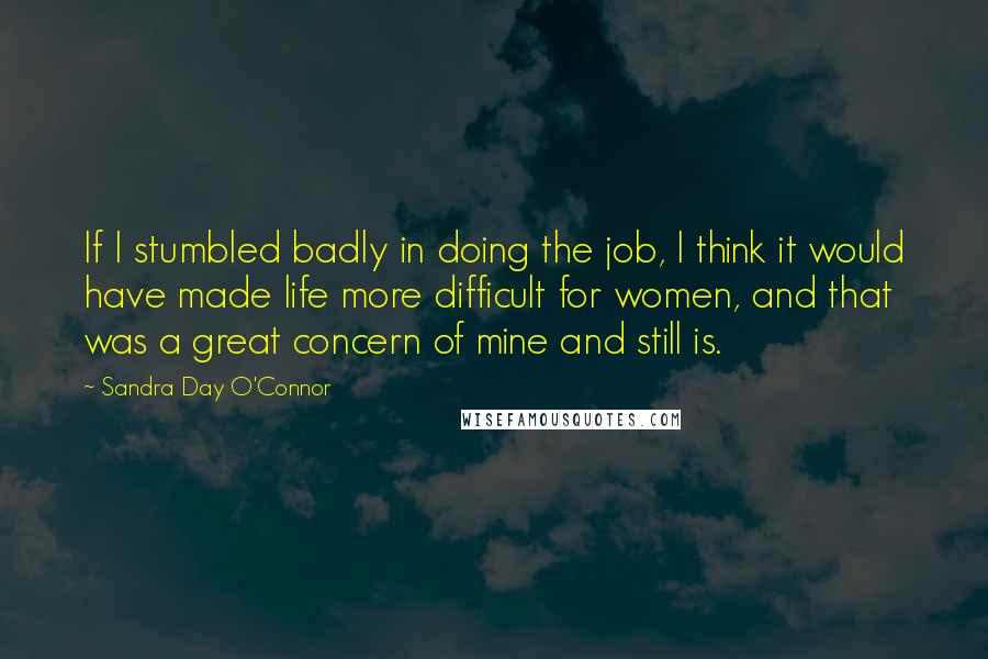 Sandra Day O'Connor Quotes: If I stumbled badly in doing the job, I think it would have made life more difficult for women, and that was a great concern of mine and still is.