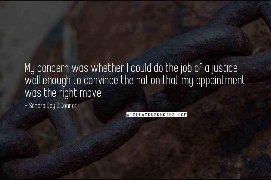 Sandra Day O'Connor Quotes: My concern was whether I could do the job of a justice well enough to convince the nation that my appointment was the right move.