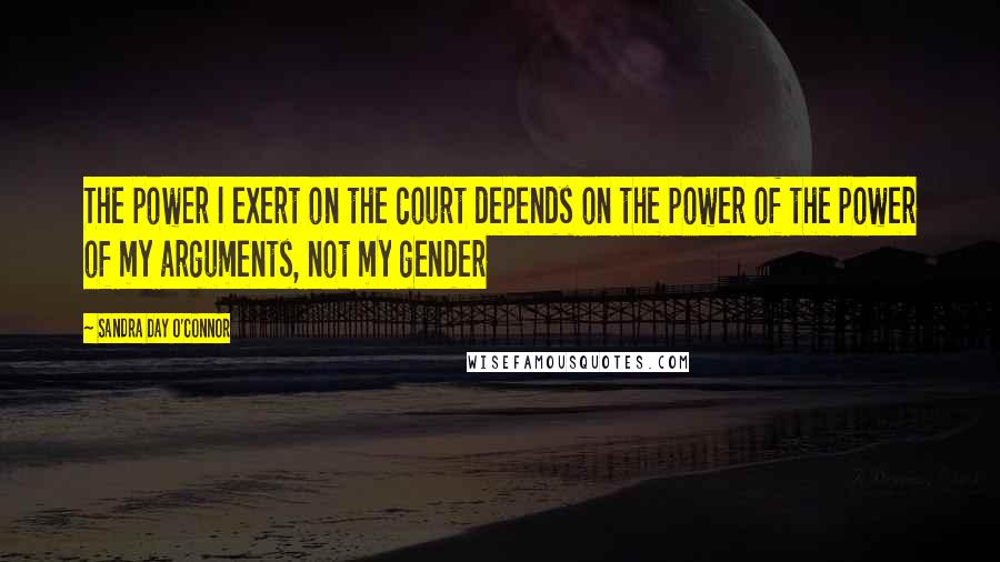 Sandra Day O'Connor Quotes: The power I exert on the court depends on the power of the power of my arguments, not my gender