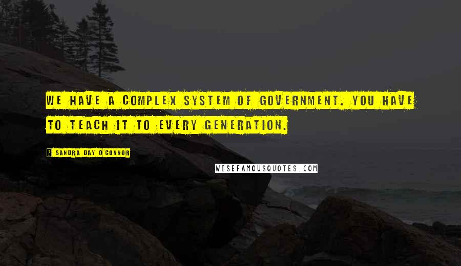 Sandra Day O'Connor Quotes: We have a complex system of government. You have to teach it to every generation.