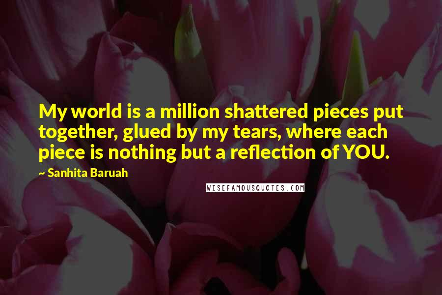 Sanhita Baruah Quotes: My world is a million shattered pieces put together, glued by my tears, where each piece is nothing but a reflection of YOU.