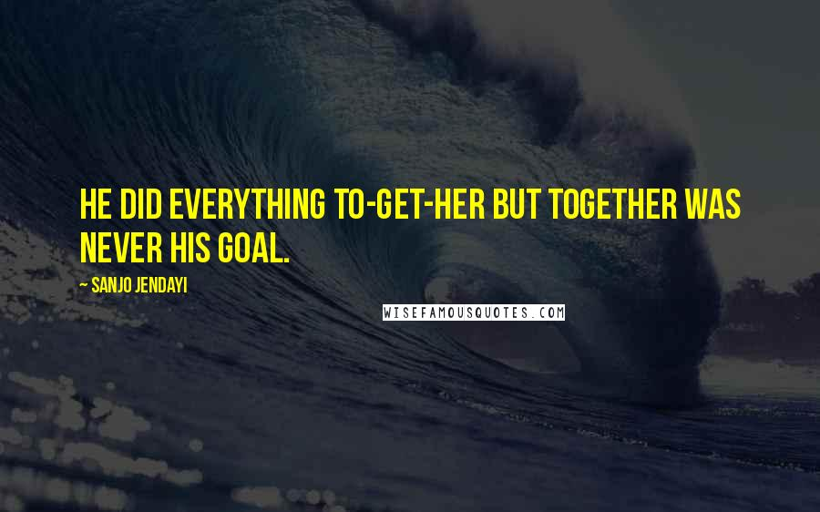 Sanjo Jendayi Quotes: He did everything to-get-her but together was never his goal.