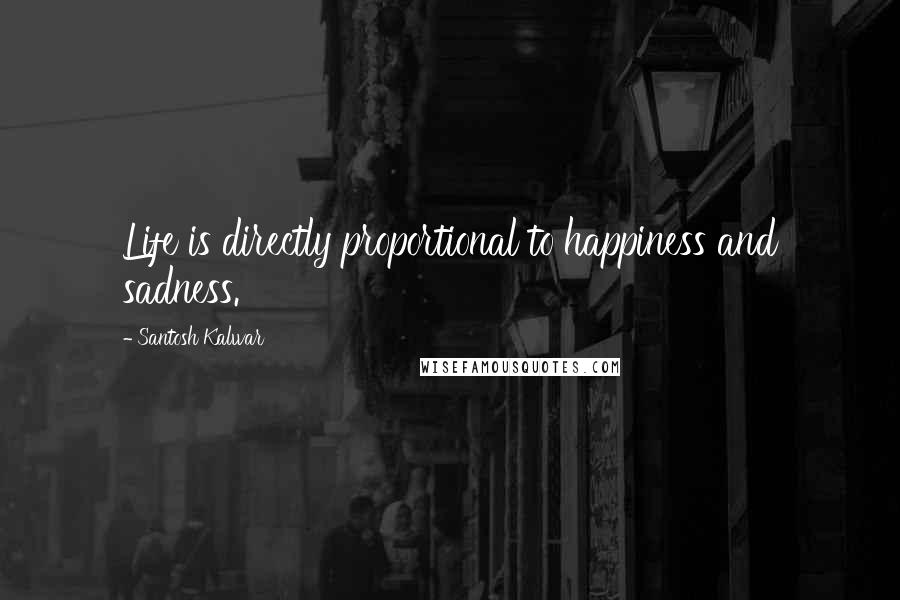 Santosh Kalwar Quotes: Life is directly proportional to happiness and sadness.