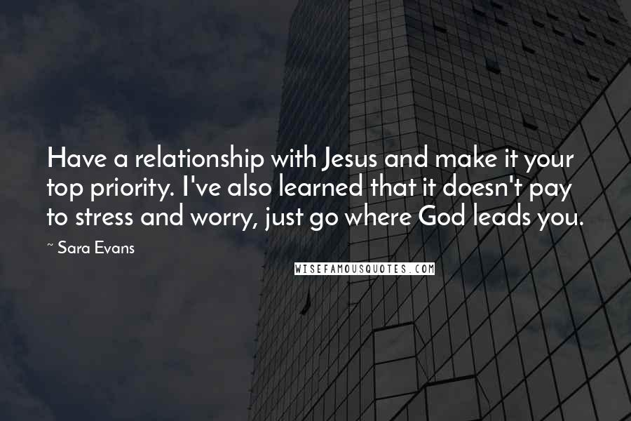 Sara Evans Quotes: Have a relationship with Jesus and make it your top priority. I've also learned that it doesn't pay to stress and worry, just go where God leads you.