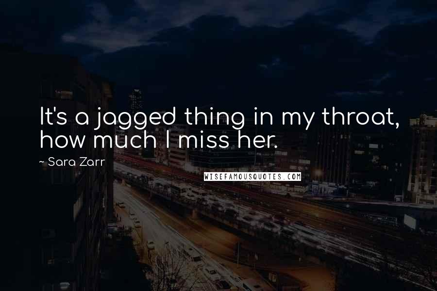 Sara Zarr Quotes: It's a jagged thing in my throat, how much I miss her.