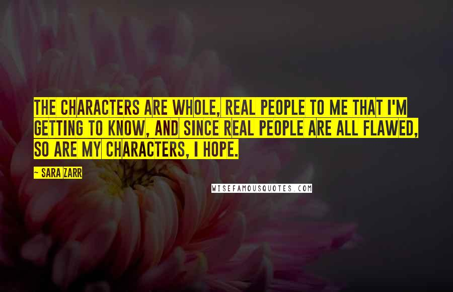 Sara Zarr Quotes: The characters are whole, real people to me that I'm getting to know, and since real people are all flawed, so are my characters, I hope.