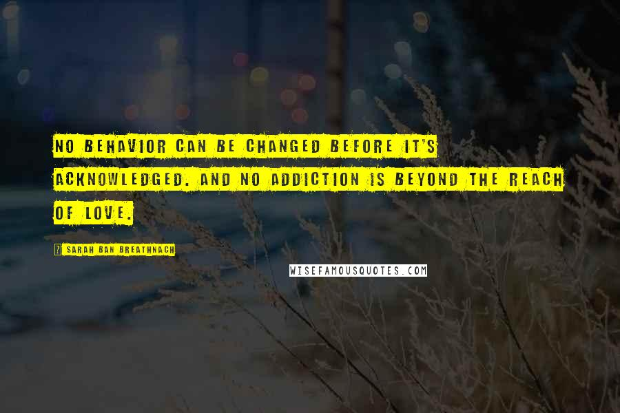 Sarah Ban Breathnach Quotes: No behavior can be changed before it's acknowledged. And no addiction is beyond the reach of Love.