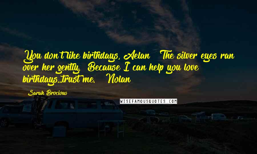 "Sarah Brocious Quotes: You don't like birthdays, Aelan?"" The silver eyes ran over her gently. ""Because I can help you love birthdays...trust me."" ~Nolan"