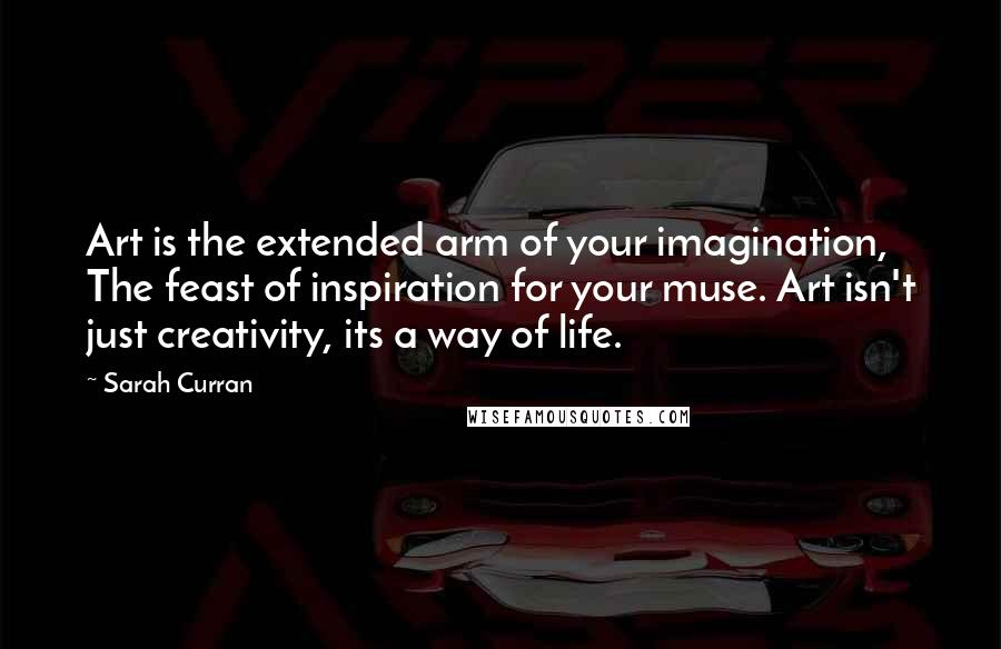 Sarah Curran Quotes: Art is the extended arm of your imagination, The feast of inspiration for your muse. Art isn't just creativity, its a way of life.
