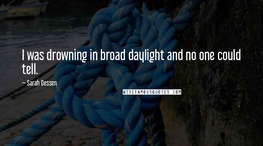 Sarah Dessen Quotes: I was drowning in broad daylight and no one could tell.