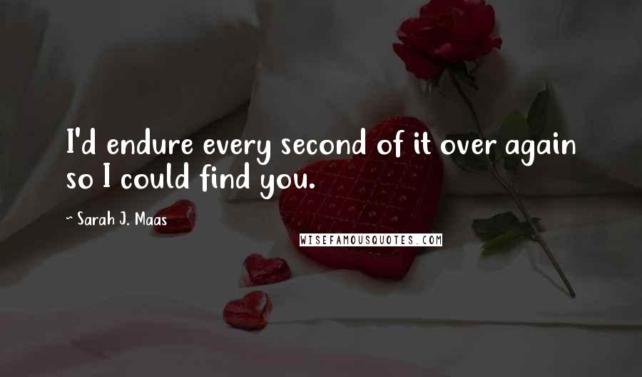 Sarah J. Maas Quotes: I'd endure every second of it over again so I could find you.