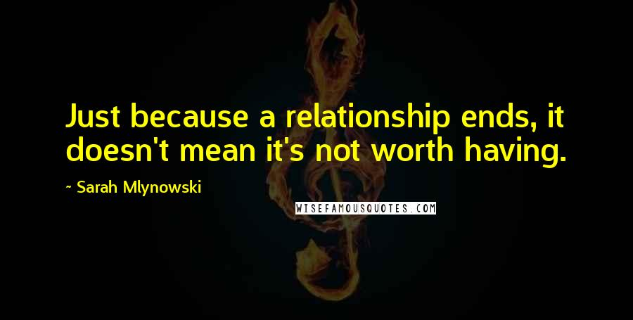 Sarah Mlynowski Quotes: Just because a relationship ends, it doesn't mean it's not worth having.