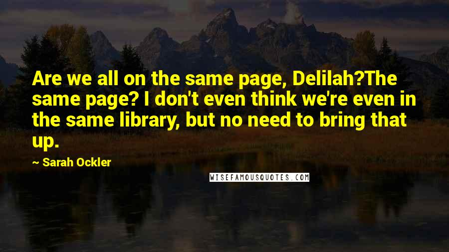 Sarah Ockler Quotes: Are we all on the same page, Delilah?The same page? I don't even think we're even in the same library, but no need to bring that up.