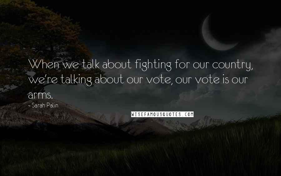 Sarah Palin Quotes: When we talk about fighting for our country, we're talking about our vote, our vote is our arms.