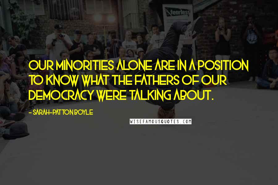 Sarah-Patton Boyle Quotes: Our minorities alone are in a position to know what the fathers of our democracy were talking about.