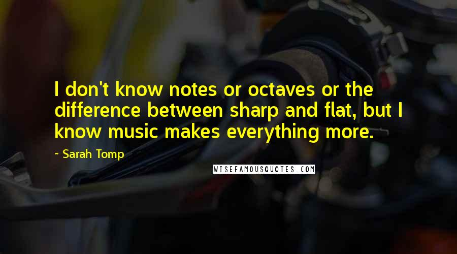 Sarah Tomp Quotes: I don't know notes or octaves or the difference between sharp and flat, but I know music makes everything more.