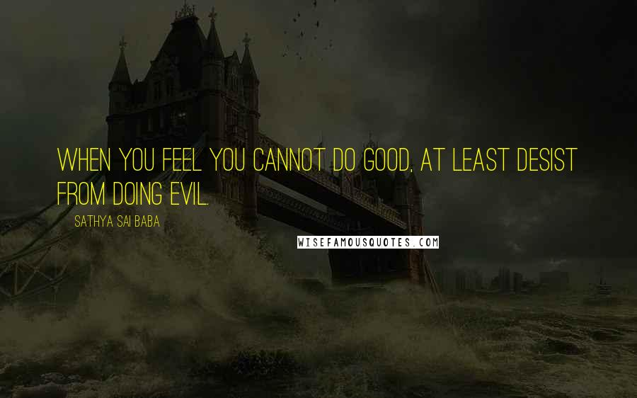 Sathya Sai Baba Quotes: When you feel you cannot do good, at least desist from doing evil.