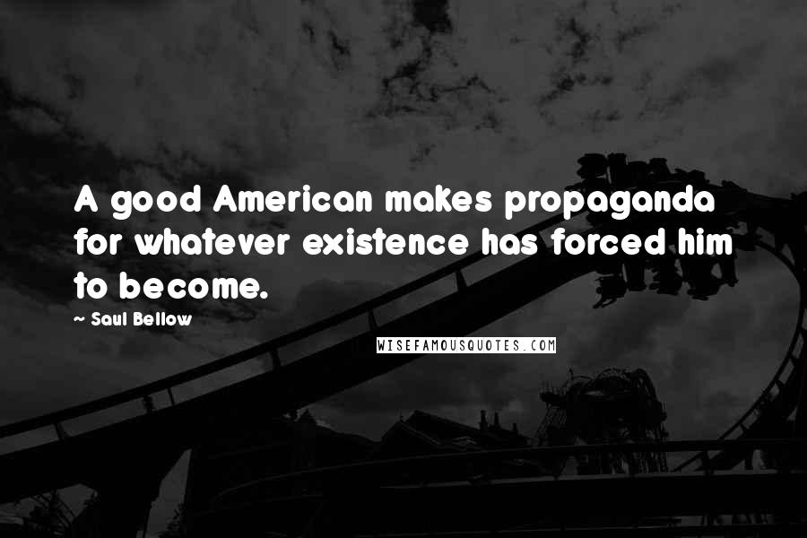 Saul Bellow Quotes: A good American makes propaganda for whatever existence has forced him to become.