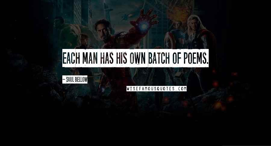 Saul Bellow Quotes: Each man has his own batch of poems.