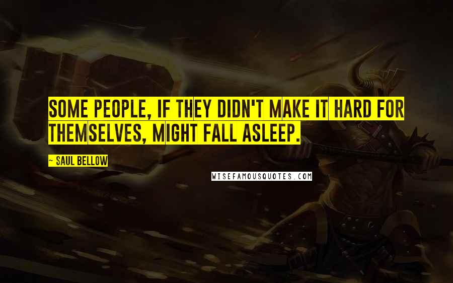 Saul Bellow Quotes: Some people, if they didn't make it hard for themselves, might fall asleep.