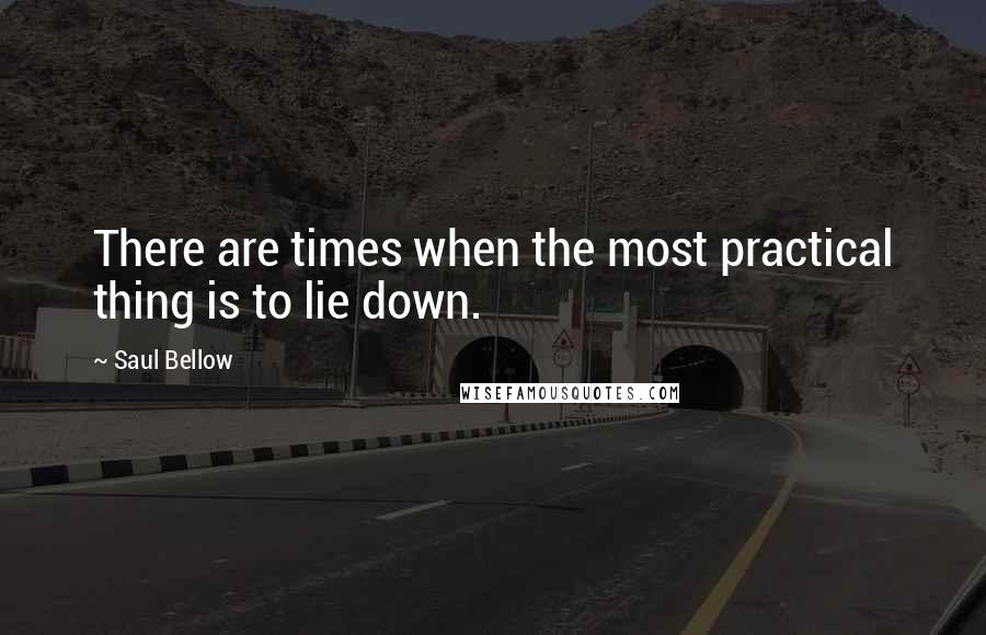 Saul Bellow Quotes: There are times when the most practical thing is to lie down.
